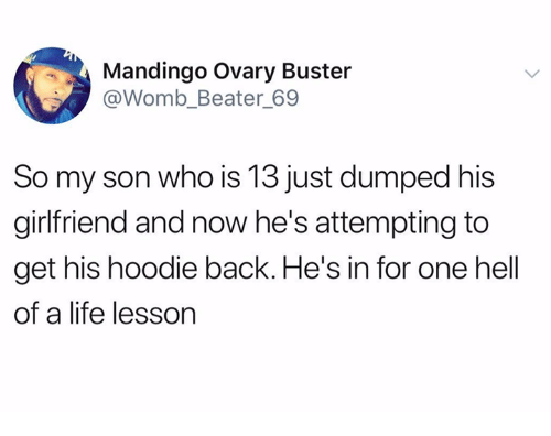 Life, Mandingo, and Girlfriend: Mandingo Ovary Buster  @Womb_Beater 69  So my son who is 13 just dumped his  girlfriend and now he's attempting to  get his hoodie back. He's in for one hell  of a life lesson