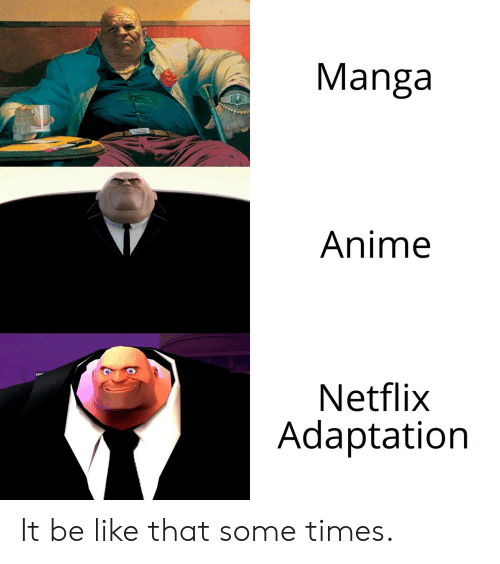 Anime, Be Like, and Netflix: Manga  Anime  Netflix  Adaptation It be like that some times.