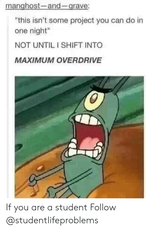 "Tumblr, Http, and Com: manghost-and-grave  this isn't some project you can do in  one night""  NOT UNTIL I SHIFT INTO  MAXIMUM OVERDRIVE If you are a student Follow @studentlifeproblems​"
