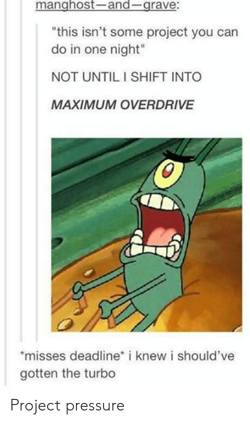 "Pressure, Turbo, and Project: manghost-and-grave:  ""this isn't some project you can  do in one night""  NOT UNTIL I SHIFT INTO  MAXIMUM OVERDRIVE  misses deadline* i knew i should've  gotten the turbo Project pressure"
