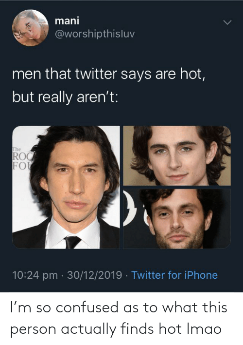 mani: mani  @worshipthisluv  men that twitter says are hot,  but really aren't:  The  ROC  FO  10:24 pm · 30/12/2019 · Twitter for iPhone I'm so confused as to what this person actually finds hot lmao