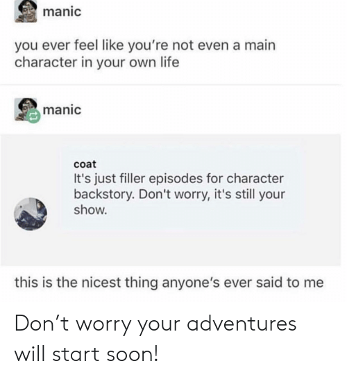 main character: manic  you ever feel like you're not even a main  character in your own life  manic  coat  It's just filler episodes for character  backstory. Don't worry, it's still your  show.  this is the nicest thing anyone's ever said to me Don't worry your adventures will start soon!