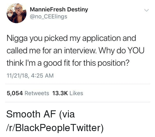 Smooth Af: MannieFresh Destiny  @no_CEElings  Nigga you picked my application and  called me for an interview. Why do YOU  think I'magood fit for this position?  11/21/18, 4:25 AM  5,054 Retweets 13.3K Likes Smooth AF (via /r/BlackPeopleTwitter)