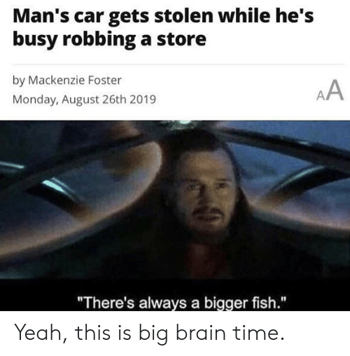 "Yeah, Brain, and Fish: Man's car gets stolen while he's  busy robbinga store  by Mackenzie Foster  AA  Monday, August 26th 2019  ""There's always a bigger fish."" Yeah, this is big brain time."