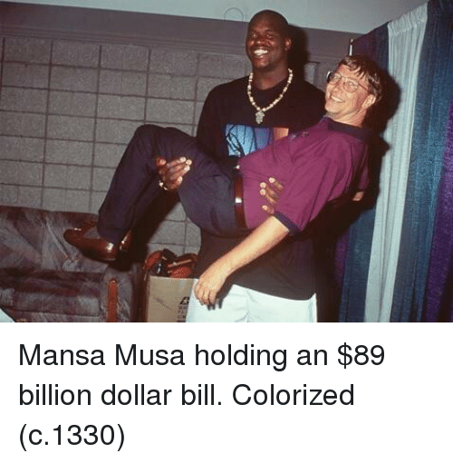 Mansa Musa, Billion, and Bill: Mansa Musa holding an $89 billion dollar bill. Colorized (c.1330)