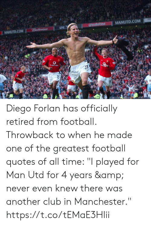 "diego: MANUTD.COM  OYodafone  LYC  Bndwise  MANUTD.COM  Vudalone  25 Diego Forlan has officially retired from football. Throwback to when he made one of the greatest football quotes of all time: ""I played for Man Utd for 4 years & never even knew there was another club in Manchester."" https://t.co/tEMaE3HIii"
