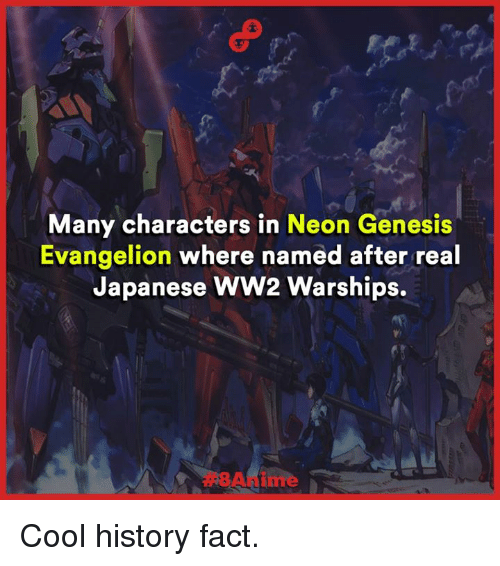 Neon Genesis Evangelion: Many characters in Neon Genesis  Evangelion where named after real  Japanese WW2 Warships. Cool history fact.