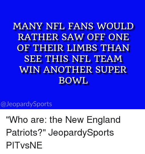 "England, Jeopardy, and New England Patriots: MANY NFL FANS WOULD  RATHER SAW OFF ONE  OF THEIR LIMBS THAN  SEE THIS NFL TEAM  WIN ANOTHER SUPER  BOWL  @Jeopardy Sports ""Who are: the New England Patriots?"" JeopardySports PITvsNE"