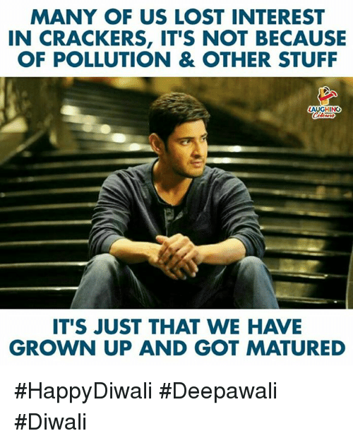 Lost, Stuff, and Indianpeoplefacebook: MANY OF US LOST INTEREST  N CRACKERS, IT'S NOT BECAUSE  OF POLLUTION & OTHER STUFF  AUGHING  IT'S JUST THAT WE HAVE  GROWN UP AND GOT MATURED #HappyDiwali #Deepawali #Diwali