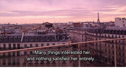 Satisfied: ..Many things interested her,  and nothing satisfied her entirely