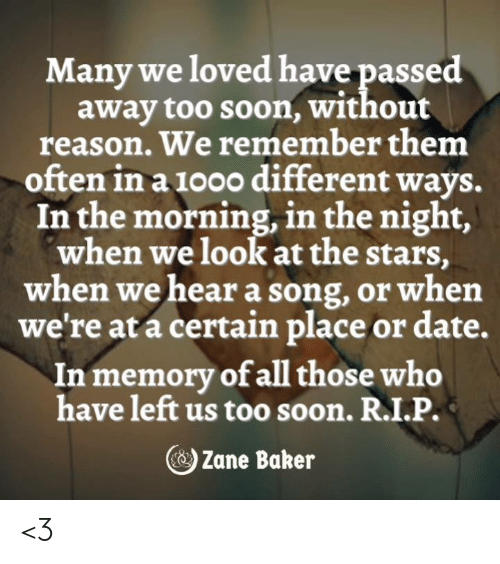 Memes, Soon..., and Date: Many we loved have passed  away too soon, without  reason. We remember them  often in a 1000 different ways.  In the morning, in the night,  when we look at the stars  when we hear a song, or when  we're at a certain place or date.  In memory of all those who  have left us too soon. R.I.P.  C)Zane Baker <3