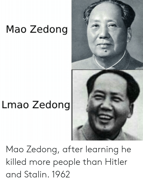 Mao: Mao Zedong |  Lmao Zedong Mao Zedong, after learning he killed more people than Hitler and Stalin. 1962
