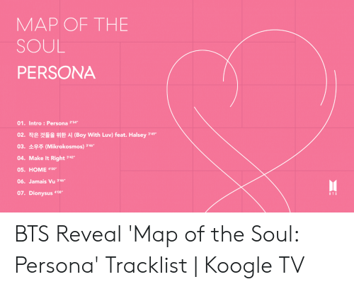 "Tracklist: MAP OF THE  SOUL  PERSONA  01. Intro: Persona 54  02. 작은 것들을 위한 시 (Boy With Luv) feat. Halsey 349.  03. (Mikrokosmos) 4  04. Make It Right 342  05. HOME 400  06. Jamais Vu 346  07. Dionysus 4'08""  BTS BTS Reveal 'Map of the Soul: Persona' Tracklist 
