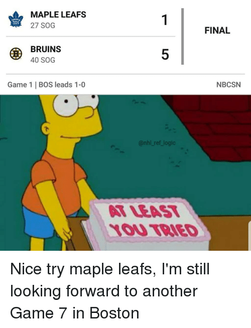 7 In: MAPLE LEAFS  27 SOG  LEAFS  FINAL  BRUINS  40 SOG  5  Game 1   BOS leads 1-0  NBCSN  @nhl ref logic  T LEAT  1OU TBIED Nice try maple leafs, I'm still looking forward to another Game 7 in Boston