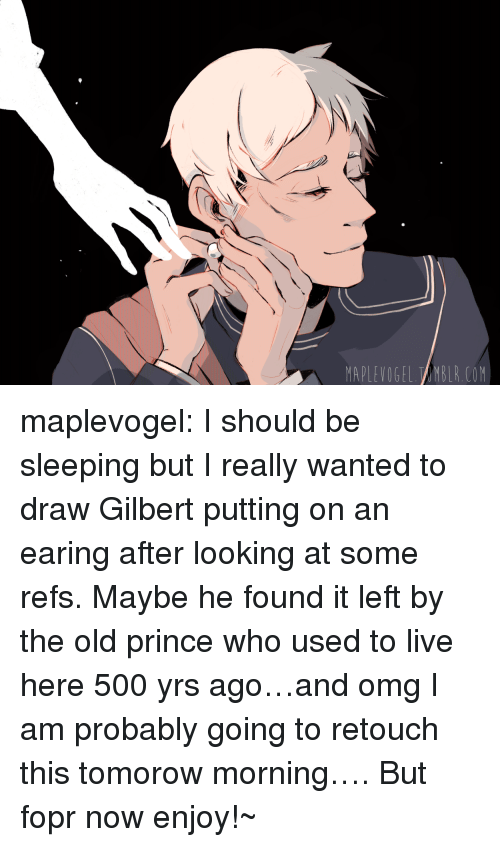 earing: MAPLEVOGEL TAMBLR.COM maplevogel:  I should be sleeping but I really wanted to draw Gilbert putting on an earing after looking at some refs. Maybe he found it left by the old prince who used to live here 500 yrs ago…and omg I am probably going to retouch this tomorow morning…. But fopr now enjoy!~