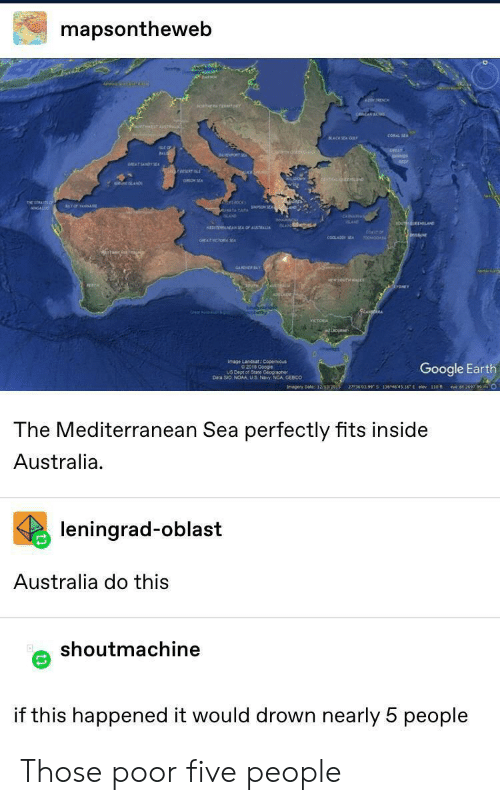 Google, Australia, and Earth: mapsontheweb  DARH  20v NCHE  iorhgeTEirorY  CORAL SEA  sLACKSEA OU  beo  REAT SANDYSE  THE  YOF NAE  KAND  oEELAG  MED  N E OF ATRALIA  COT OF  soCHOO  coaLADO E  GREATICTORASA  w3uTHLE  MDOURNE  rag oCooge  Google Earth  Daa Sio NOAA US N re co  27360399 5 134464516E elev 110 f  O  Imagery Dabe 12/3/2015  e t 2697.99  The Mediterranean Sea perfectly fits inside  Australia  leningrad-oblast  Australia do this  shoutmachine  if this happened it would drown nearly 5 people Those poor five people