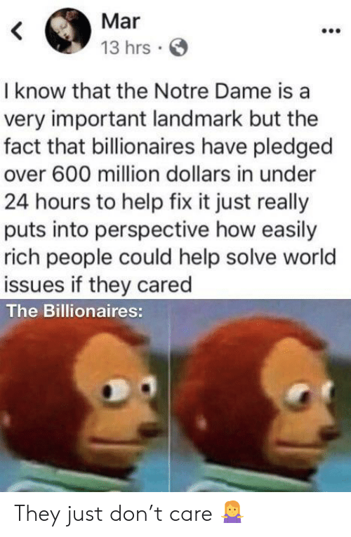 Help, Notre Dame, and World: Mar  13 hrs  I know that the Notre Dame is a  very important landmark but the  fact that billionaires have pledged  over 600 million dollars in under  24 hours to help fix it just really  puts into perspective how easily  rich people could help solve world  issues if they cared  The Billionaires: They just don't care 🤷♀️