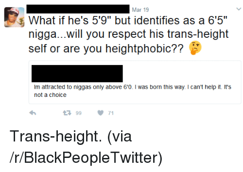 """born this way: Mar 19  What if he's 5'9"""" but identifies as a 6'5""""  nigga...will you respect his trans-height  self or are you heightphobic??  Im attracted to niggas only above 60. I was born this way. I can't help it. It's  not a choice  9971 <p>Trans-height. (via /r/BlackPeopleTwitter)</p>"""