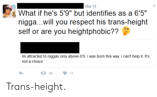 """born this way: Mar 19  What if he's 5'9"""" but identifies as a 6'5""""  nigga...will you respect his trans-height  self or are you heightphobic??  Im attracted to niggas only above 60. I was born this way. I can't help it. It's  not a choice  9971 Trans-height."""
