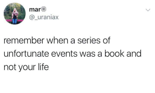 Life, Book, and A Series of Unfortunate Events: mar  @uraniax  remember when a series of  unfortunate events was a book and  not your life