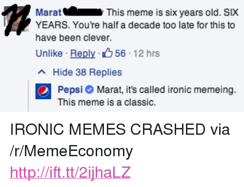 "Memeing: Marat  YEARS. You're half a decade too late for this to  have been clever.  Unlike . Reply、 56: 12 hrs  This meme is six years old. SIX  Hide 38 Replies  Pepsi Marat, it's called ironic memeing.  This meme is a classic. <p>IRONIC MEMES CRASHED via /r/MemeEconomy <a href=""http://ift.tt/2ijhaLZ"">http://ift.tt/2ijhaLZ</a></p>"