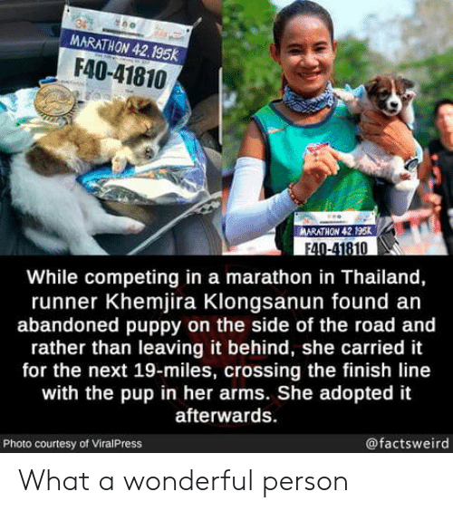 Finish Line, Puppy, and Thailand: MARATHON 42.195K  F40-41810  MARATHON 42.195k  F40-41810  While competing in a marathon in Thailand,  runner Khemjira Klongsanun found an  abandoned puppy on the side of the road and  rather than leaving it behind, she carried it  for the next 19-miles, crossing the finish line  with the pup in her arms. She adopted it  afterwards.  @factsweird  Photo courtesy of ViralPress What a wonderful person