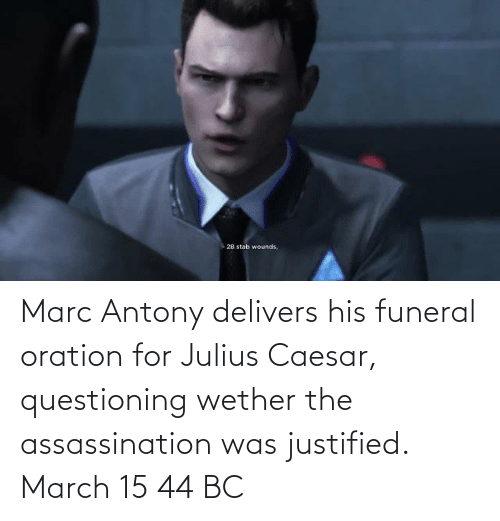 Julius Caesar: Marc Antony delivers his funeral oration for Julius Caesar, questioning wether the assassination was justified. March 15 44 BC