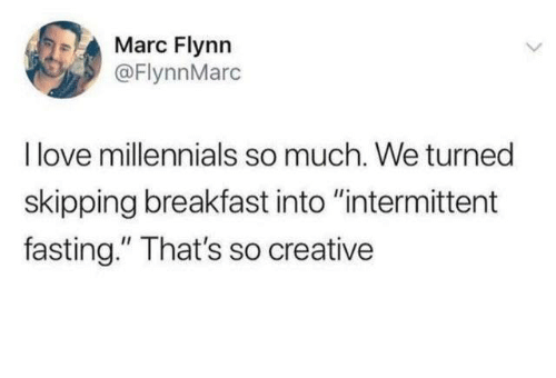 """Dank, Love, and Millennials: Marc Flynn  @FlynnMarc  I love millennials so much. We turned  skipping breakfast into """"intermittent  fasting."""" That's so creative"""