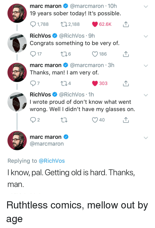 Thanks Man: marc maron@marcmaron 10h  19 years sober today! It's possible  2,188  1,788  62.6K  RichVos@RichVos 9h  Congrats something to be very of  17  186  marc maron@marcmaron 3h  Thanks, man! I am very of  7  4  303  RichVos@RichVos 1h  I wrote proud of don't know what went  wrong. Well I didn't have my glasses on  40  marc maron  @marcmaron  Replying to @RichVos  I know, pal. Getting old is hard. Thanks,  man Ruthtless comics, mellow out by age