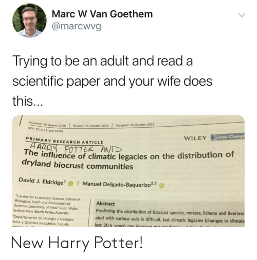 wiley: Marc W Van Goethem  @marcwvg  Trying to be an adult and read a  scientific paper and your wife does  this  Accepted: 23 October 2018  | Revised: 16 October 2018  10 August 2018  DOI: 10.1111/gcb. 14506  Global Change  WILEY  PRIMARY RESEARCH ARTICLE  POTTER ANT  he influence of climatic legacies on the distribution of  dryland biocrust communities  David J. Eldridge  Manuel Delgado-Baquerizo23  Centre for Ecosystem Science, School of  Biological, Earth and Environmental  Sciences, University of New South Wales,  Sydney New South Wales Australia  Departamento de Biología y Geología,  ísica y Química Inorgánica, Escuela  Abstract  Predicting the distribution of biocrust species, mosses, liche  ated with surface soils is difficult, but climatic legacies (changes in climate  last 20 k vears) can improve our prodicts  ns and liverwor New Harry Potter!