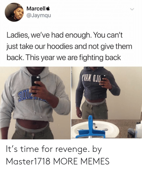 Had Enough: Marcell  @Jaymqu  Ladies, we've had enough. You can't  just take our hoodies and not give them  back. This year we are fighting back It's time for revenge. by Master1718 MORE MEMES
