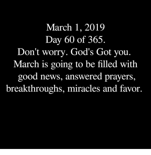 News, Good, and Miracles: March 1, 2019  Day 60 of 365.  Don't worry. God's Got you.  March is going to be filled with  good news, answered prayers,  breakthroughs, miracles and favor.