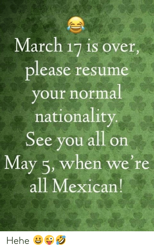 May 5: March 17 is over.  lease resume  our normal  nationality  See you all on  May 5, when we're  all Mexican Hehe 😀😜🤣