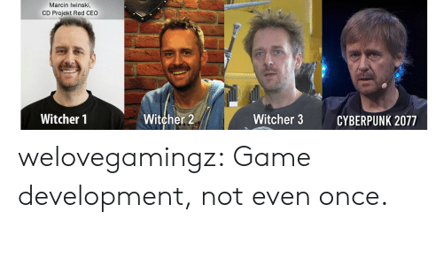 Tumblr, Blog, and Game: Marcin Iwinski,  CD Projekt Red CEO  Witcher 2  Witcher 1  Witcher 3  CYBERPUNK 2077 welovegamingz:  Game development, not even once.