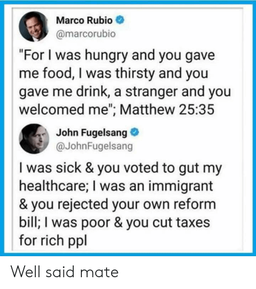 """Food, Hungry, and Politics: Marco Rubio  @marcorubio  """"For I was hungry and you gave  me food, I was thirsty and you  gave me drink, a stranger and you  welcomed me""""; Matthew 25:35  John Fugelsang  @JohnFugelsang  I was sick & you voted to gut my  healthcare; I was an immigrant  & you rejected your own reform  bill; I was poor & you cut taxes  for rich ppl Well said mate"""