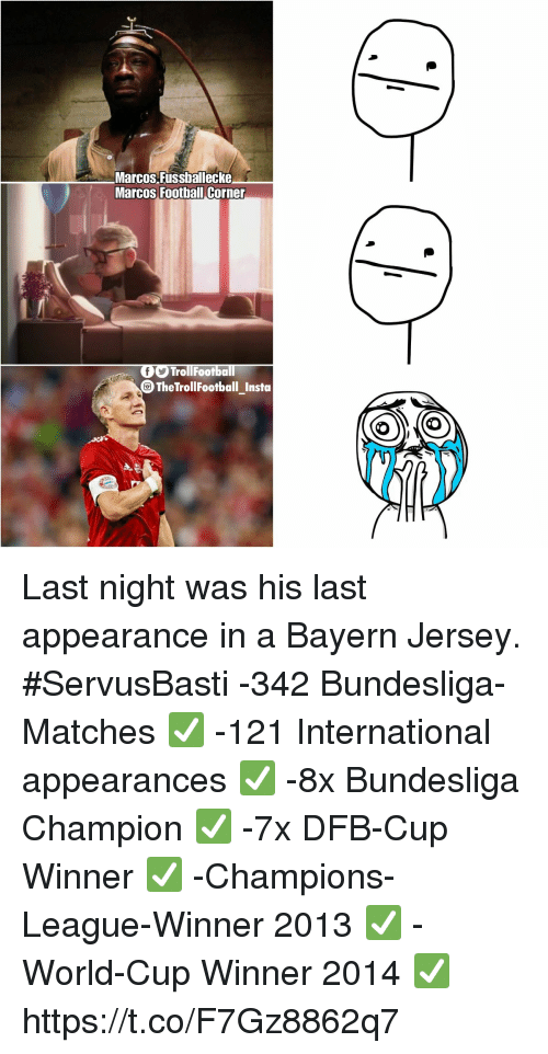 Football, Memes, and World Cup: Marcos Fussballecke  Marcos Football Corne  TrollFootba  The TrollFootball Insta Last night was his last appearance in a Bayern Jersey. #ServusBasti    -342 Bundesliga-Matches ✅ -121 International appearances ✅ -8x Bundesliga Champion ✅ -7x DFB-Cup Winner ✅ -Champions-League-Winner 2013 ✅ -World-Cup Winner 2014 ✅ https://t.co/F7Gz8862q7