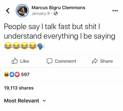 Shit, Fast, and Comment: Marcus Bigru Clemmons  January 8  People say I talk fast but shit |  understand everything I be saying  Like  Share  Comment  eD597  19,113 shares  Most Relevant