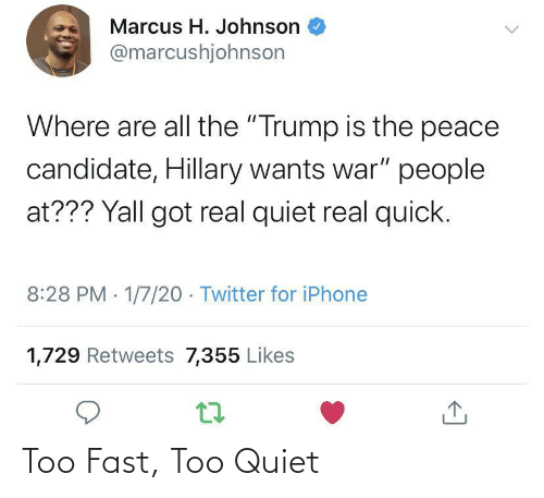 "Retweets: Marcus H. Johnson  @marcushjohnson  Where are all the ""Trump is the peace  candidate, Hillary wants war"" people  at??? Yall got real quiet real quick.  8:28 PM 1/7/20 - Twitter for iPhone  1,729 Retweets 7,355 Likes Too Fast, Too Quiet"
