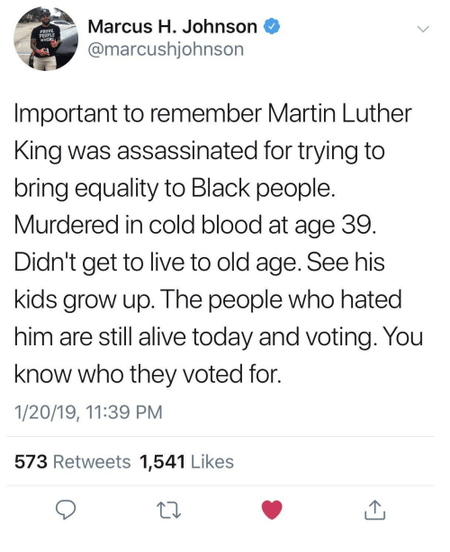 Alive, Martin, and Black: Marcus H. Johnson  @marcushjohnsor  PROVE  PEOPLE  WRON  Important to remember Martin Luther  King was assassinated for trying to  bring equality to Black people  Murdered in cold blood at age 39  Didn't get to live to old age. See his  kids grow up. The people who hated  him are still alive today and voting. You  know who they voted for.  1/20/19, 11:39 PM  573 Retweets 1,541 Likes