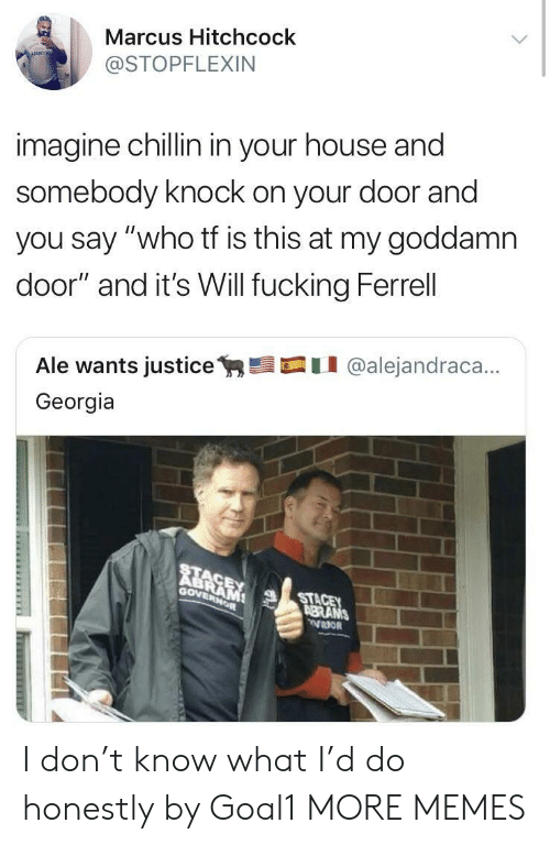 """ferrell: Marcus Hitchcock  @STOPFLEXIN  imagine chillin in your house and  somebody knock on your door and  you say """"who tf is this at my goddamn  door"""" and it's Will fucking Ferrell  Ale wants justicey,髫口11 @alejandraca..  Georgia  RE  Gov  STA  BRANS I don't know what I'd do honestly by Goal1 MORE MEMES"""