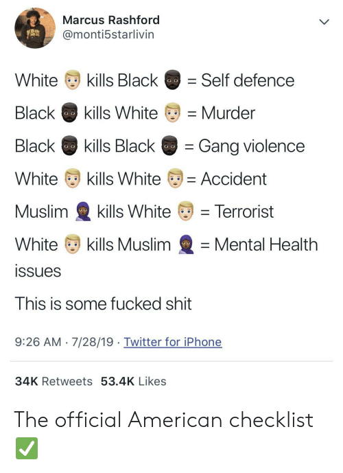 Iphone, Muslim, and Shit: Marcus Rashford  @monti5starlivin  kills Black  White  Self defence  Black  kills White  Murder  Black  kills Black  Gang violence  White  kills White  = Accident  Muslim  kills White  = Terrorist  White  kills Muslim  Mental Health  issues  This is some fucked shit  7/28/19. Twitter for iPhone  9:26 AM  34K Retweets 53.4K Likes The official American checklist ✅