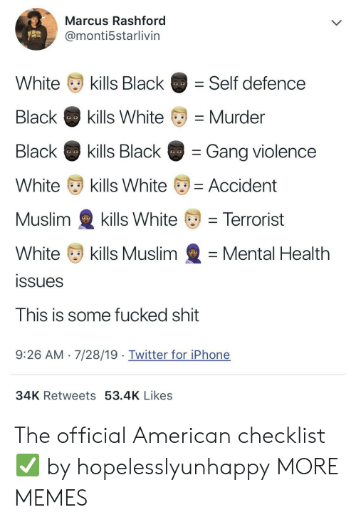 Dank, Iphone, and Memes: Marcus Rashford  @monti5starlivin  kills Black  White  Self defence  Black  kills White  Murder  Black  kills Black  Gang violence  White  kills White  = Accident  Muslim  kills White  = Terrorist  White  kills Muslim  Mental Health  issues  This is some fucked shit  7/28/19. Twitter for iPhone  9:26 AM  34K Retweets 53.4K Likes The official American checklist ✅ by hopelesslyunhappy MORE MEMES