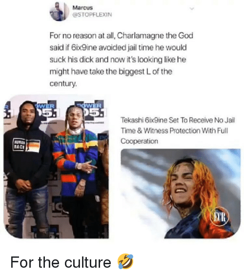 Charlamagne, God, and Jail: Marcus  @STOPFLEXIN  For no reason at all, Charlamagne the God  said if 6ix9ine avoided jail time he would  suck his dick and now it's looking like he  might have take the biggest L of the  century  Wi  15  Tekashi 6ix9ine Set To Receive No Jail  Time & Witness Protection With Full  Cooperation  RACE  UR) For the culture 🤣