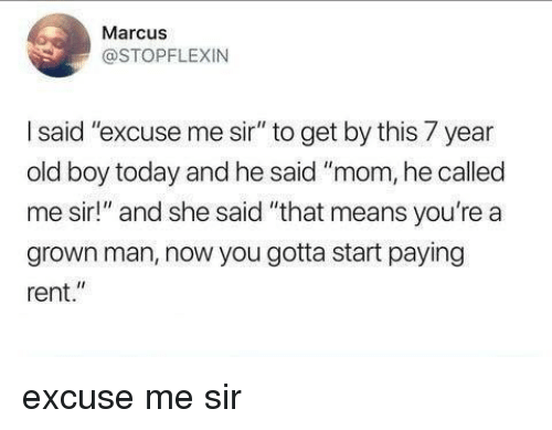 """excuse me sir: Marcus  @STOPFLEXIN  I said """"excuse me sir"""" to get by this 7 year  old boy today and he said """"mom, he called  me sir!"""" and she said """"that means you're a  grown man, now you gotta start paying  rent."""" excuse me sir"""