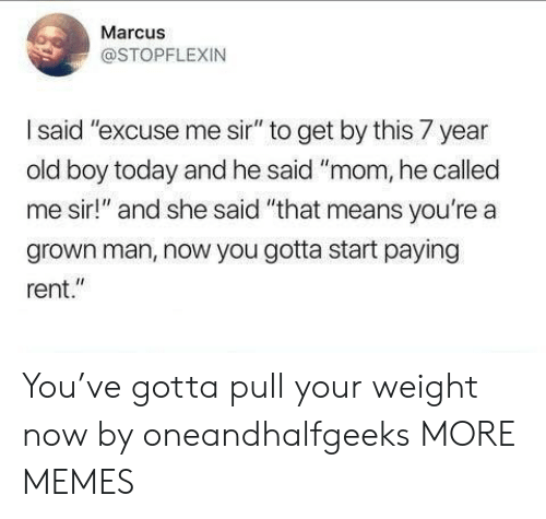 """excuse me sir: Marcus  @STOPFLEXIN  I said """"excuse me sir"""" to get by this 7 year  old boy today and he said """"mom, he called  me sir!"""" and she said """"that means you're a  grown man, now you gotta start paying  rent."""" You've gotta pull your weight now by oneandhalfgeeks MORE MEMES"""