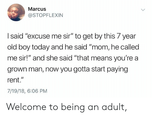 "Being an Adult, Dank, and Today: Marcus  @STOPFLEXIN  I said'""excuse me sir"" to get by this 7 year  old boy today and he said ""mom, he called  me sir!"" and she said ""that means you're a  grown man, now you gotta start paying  rent.""  7/19/18, 6:06 PM Welcome to being an adult,"