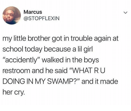 "accidently: Marcus  @STOPFLEXIN  my little brother got in trouble again at  school today because a lil girl  accidently"" walked in the boys  restroom and he said ""WHAT RU  DOING IN MY SWAMP?"" and it made  her cry."