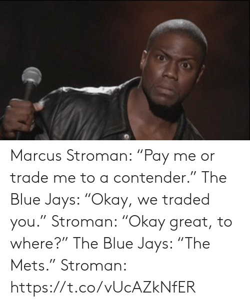 "Sports, Blue, and Mets: Marcus Stroman: ""Pay me or trade me to a contender.""  The Blue Jays: ""Okay, we traded you.""   Stroman: ""Okay great, to where?""  The Blue Jays: ""The Mets.""   Stroman: https://t.co/vUcAZkNfER"