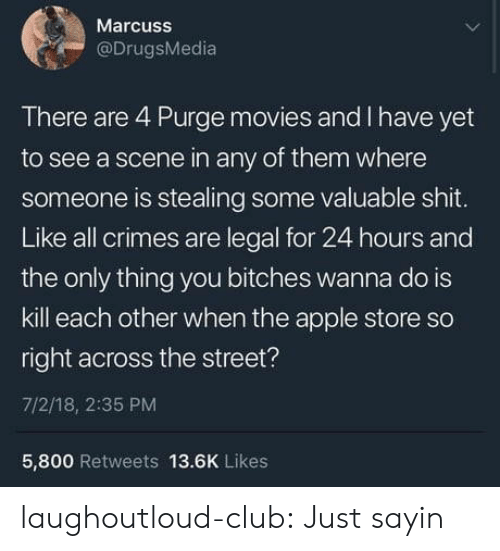 Is Kill: Marcuss  @DrugsMedia  There are 4 Purge movies and I have yet  to see a scene in any of them where  someone is stealing some valuable shit.  Like all crimes are legal for 24 hours and  the only thing you bitches wanna do is  kill each other when the apple store so  right across the street?  7/2/18, 2:35 PM  5,800 Retweets 13.6K Likes laughoutloud-club:  Just sayin