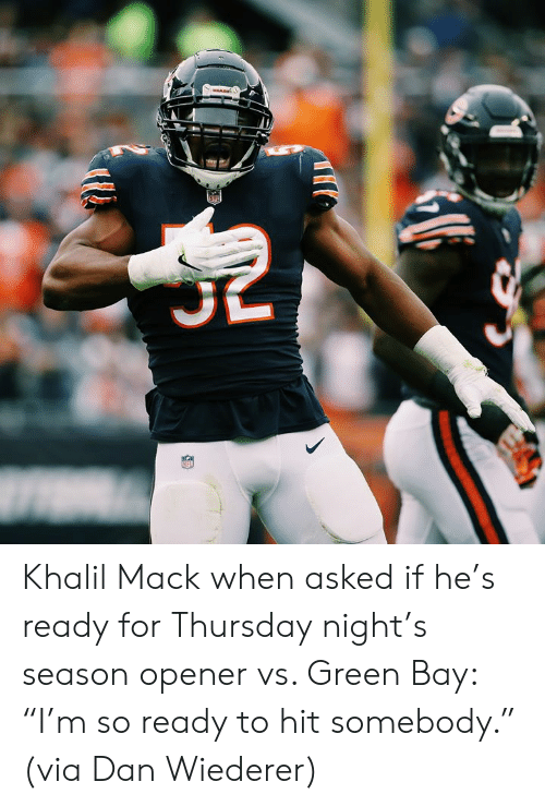 "Mare: MARE Khalil Mack when asked if he's ready for Thursday night's season opener vs. Green Bay: ""I'm so ready to hit somebody.""  (via Dan Wiederer)"
